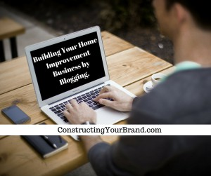 Building Your Home Improvement Business by Blogging.